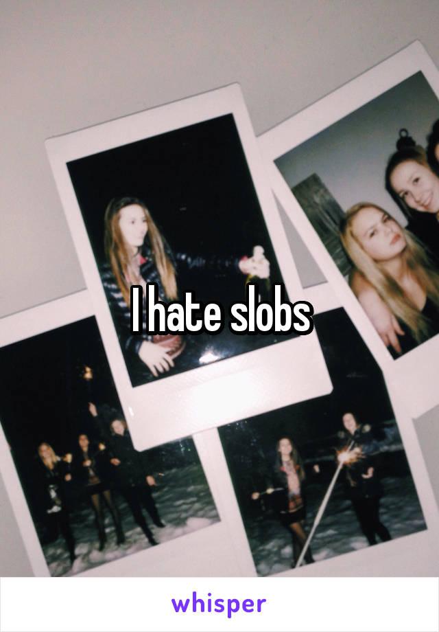 I hate slobs