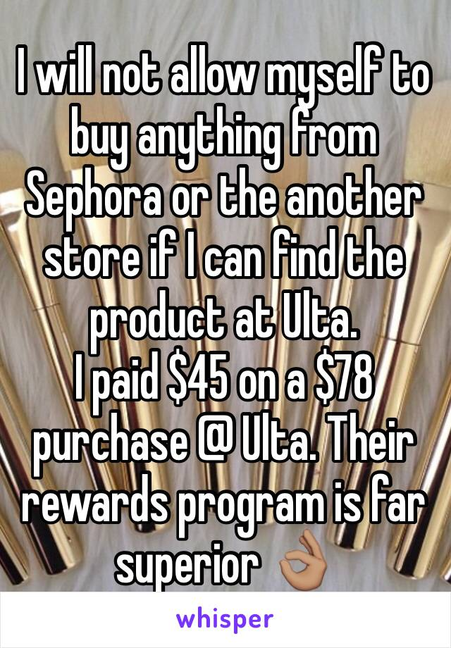 I will not allow myself to buy anything from Sephora or the another store if I can find the product at Ulta.  I paid $45 on a $78 purchase @ Ulta. Their rewards program is far superior 👌🏽