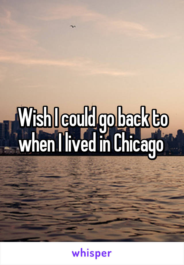 Wish I could go back to when I lived in Chicago