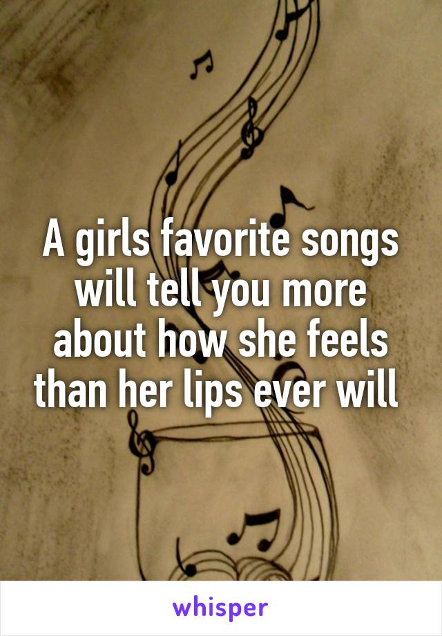 A girls favorite songs will tell you more about how she feels than her lips ever will