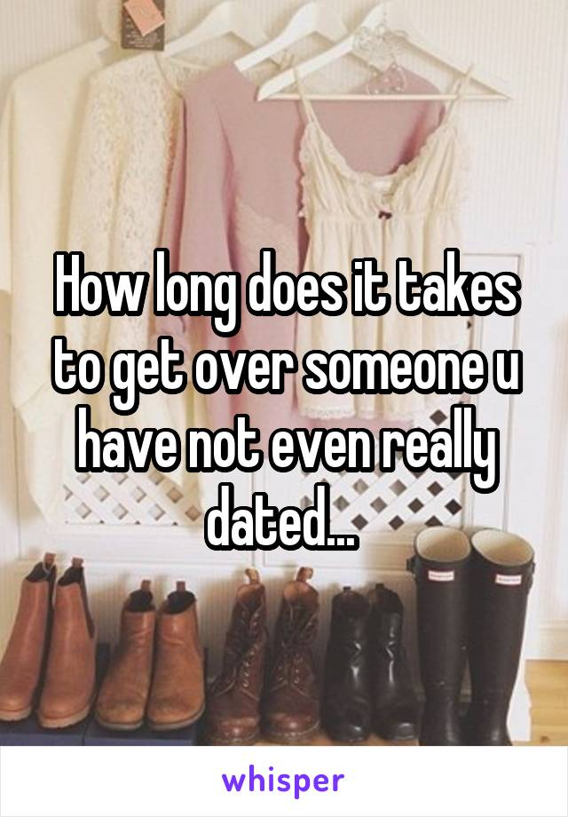 How long does it takes to get over someone u have not even really dated...