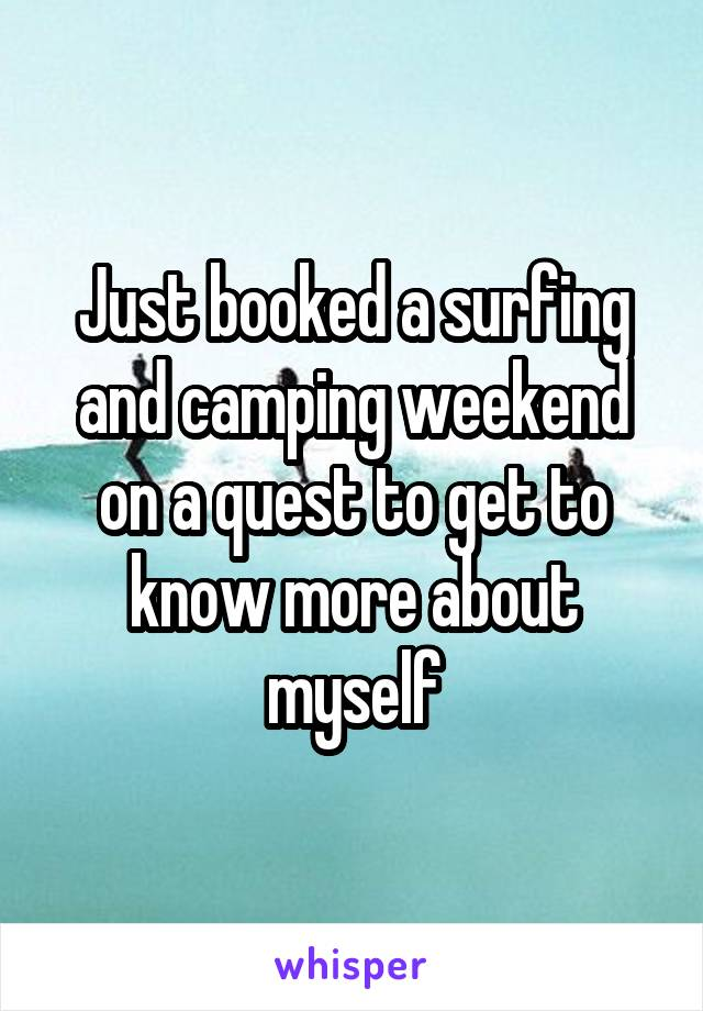 Just booked a surfing and camping weekend on a quest to get to know more about myself