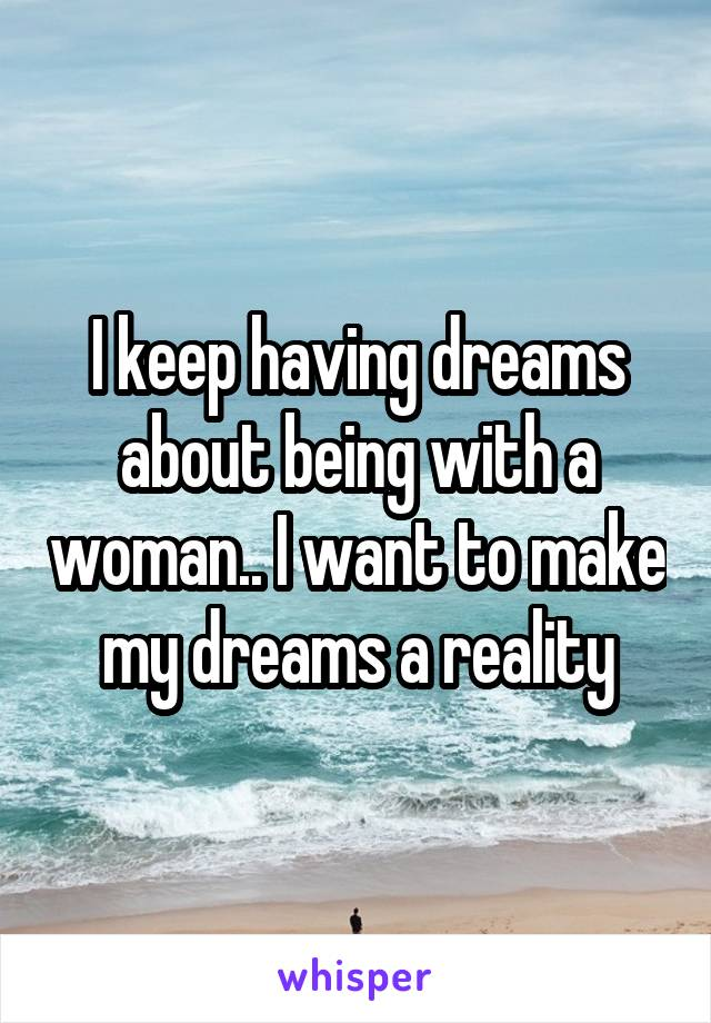 I keep having dreams about being with a woman.. I want to make my dreams a reality