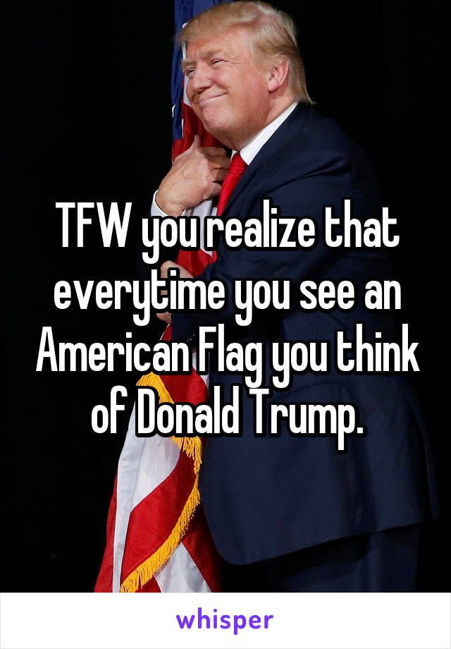 TFW you realize that everytime you see an American Flag you think of Donald Trump.