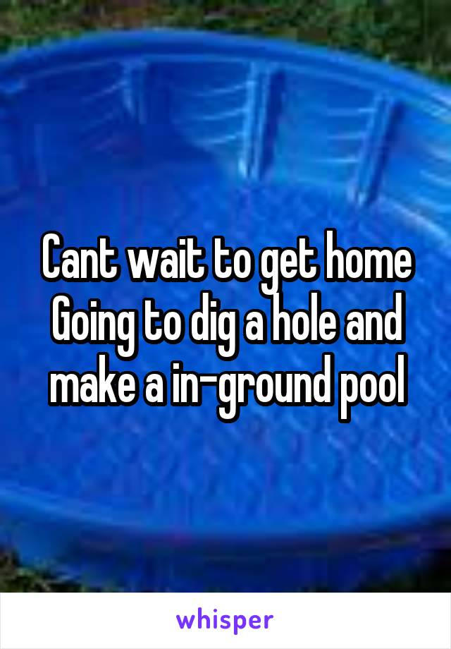 Cant wait to get home Going to dig a hole and make a in-ground pool