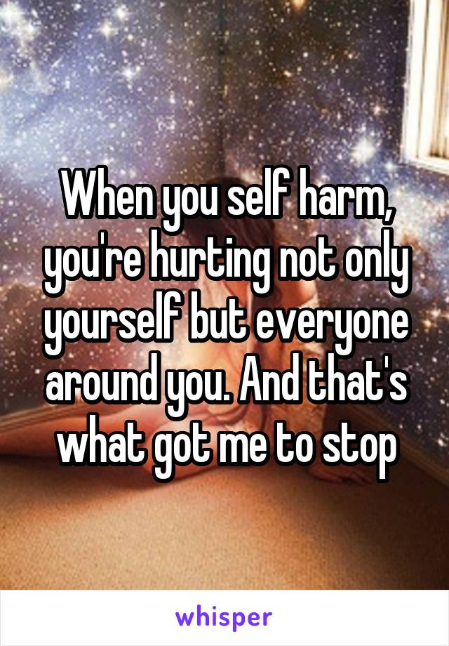 When you self harm, you're hurting not only yourself but everyone around you. And that's what got me to stop