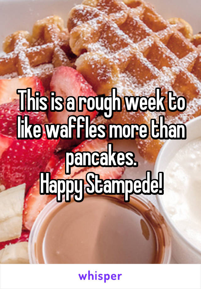 This is a rough week to like waffles more than pancakes. Happy Stampede!