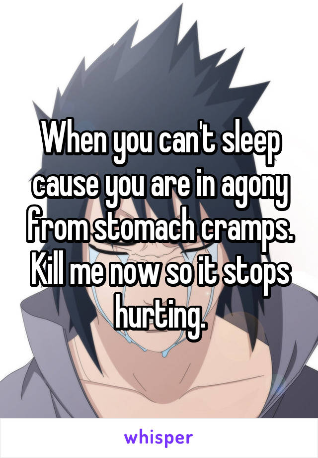 When you can't sleep cause you are in agony from stomach cramps. Kill me now so it stops hurting.