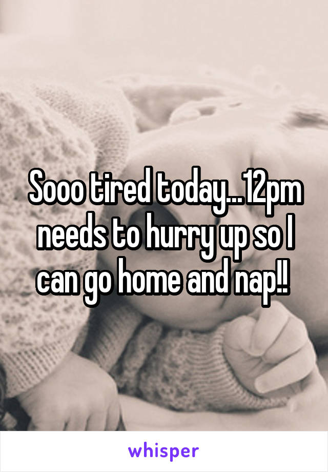 Sooo tired today...12pm needs to hurry up so I can go home and nap!!