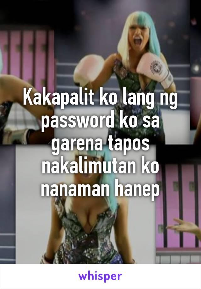 Kakapalit ko lang ng password ko sa garena tapos nakalimutan ko nanaman hanep