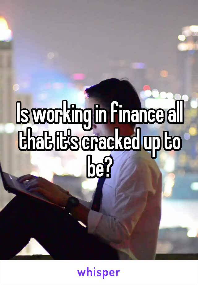 Is working in finance all that it's cracked up to be?