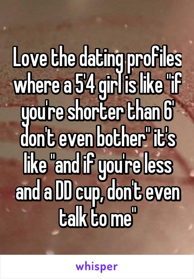 """Love the dating profiles where a 5'4 girl is like """"if you're shorter than 6' don't even bother"""" it's like """"and if you're less and a DD cup, don't even talk to me"""""""
