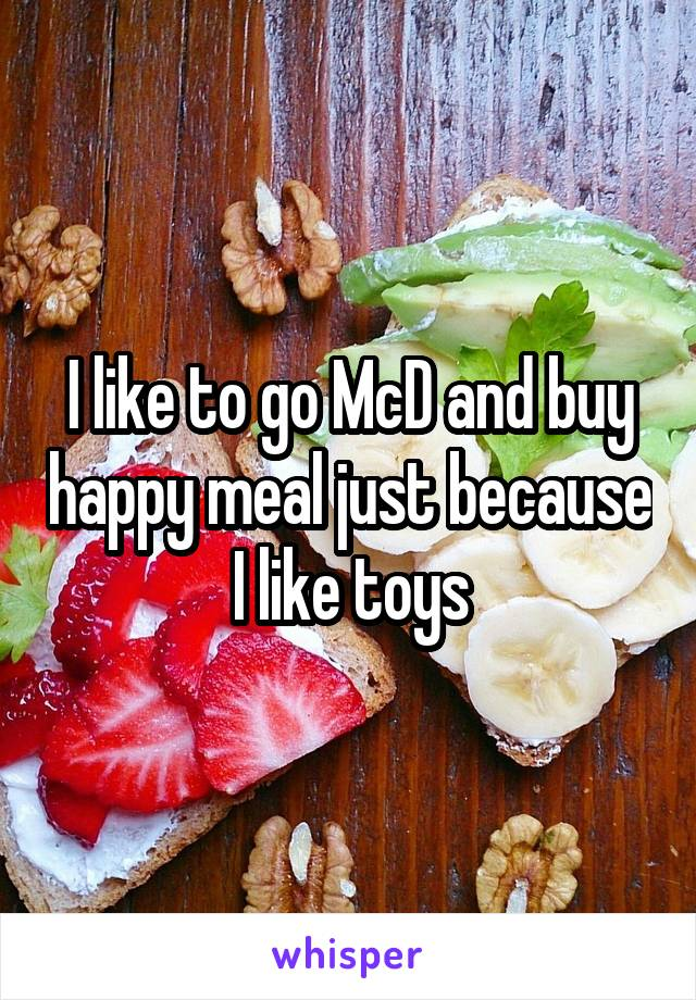 I like to go McD and buy happy meal just because I like toys
