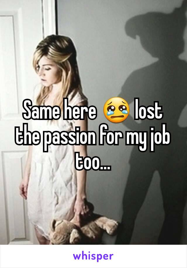 Same here 😢 lost the passion for my job too...