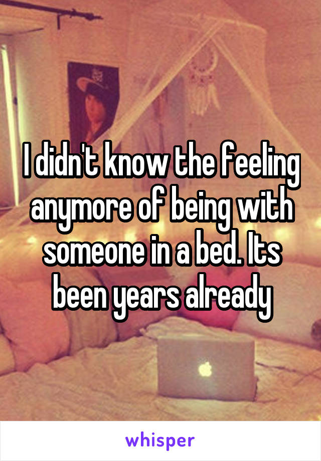 I didn't know the feeling anymore of being with someone in a bed. Its been years already