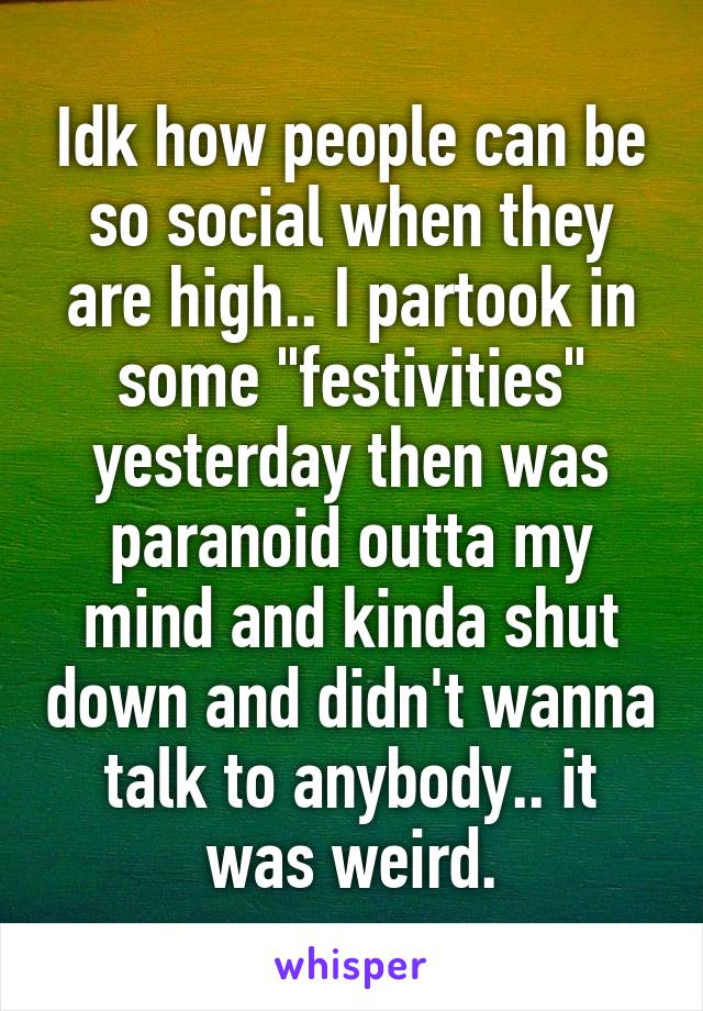 """Idk how people can be so social when they are high.. I partook in some """"festivities"""" yesterday then was paranoid outta my mind and kinda shut down and didn't wanna talk to anybody.. it was weird."""