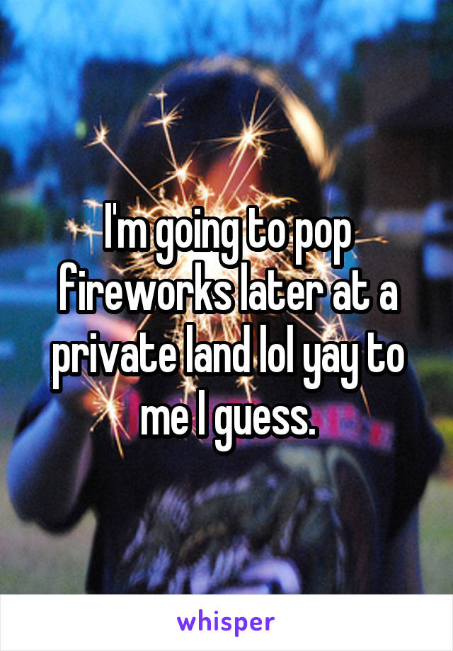 I'm going to pop fireworks later at a private land lol yay to me I guess.