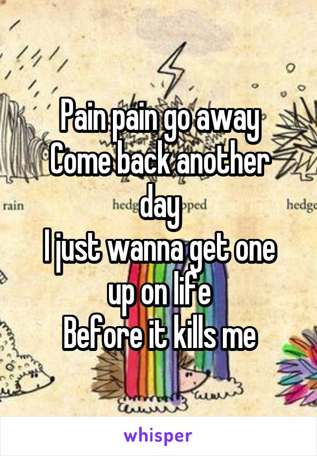 Pain pain go away Come back another day I just wanna get one up on life Before it kills me