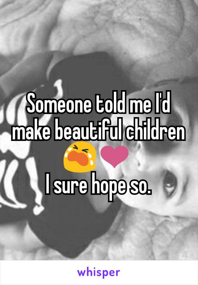 Someone told me I'd make beautiful children 😭❤  I sure hope so.