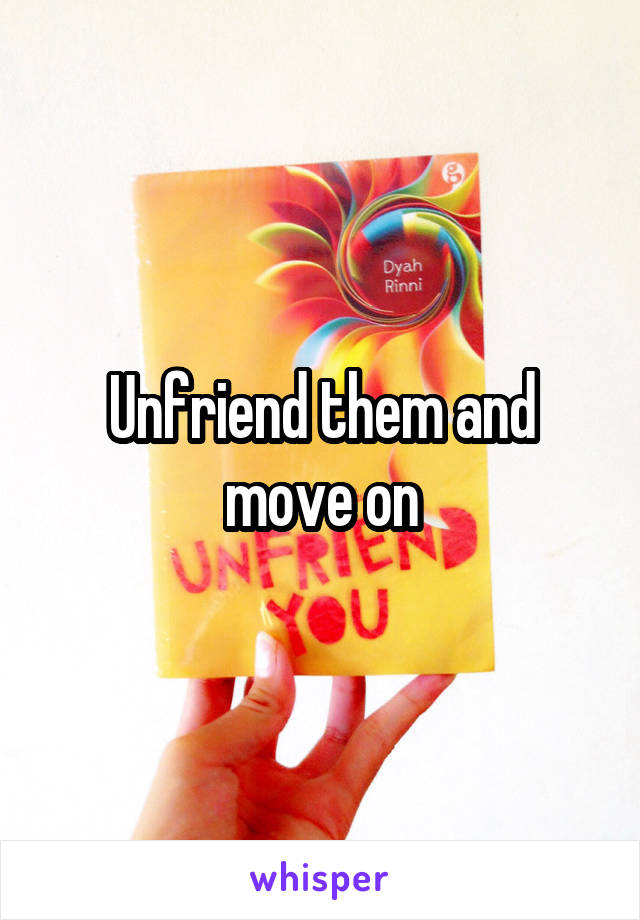 Unfriend them and move on