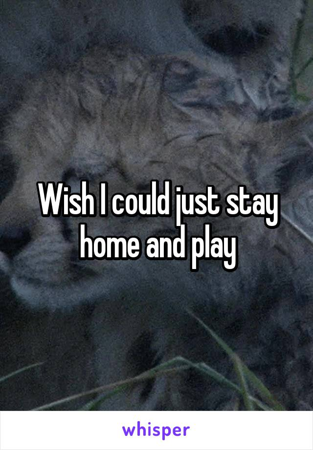 Wish I could just stay home and play