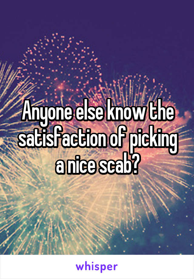Anyone else know the satisfaction of picking a nice scab?