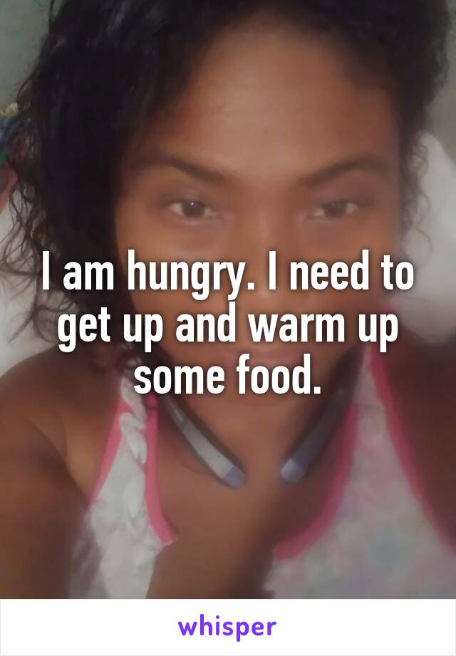 I am hungry. I need to get up and warm up some food.