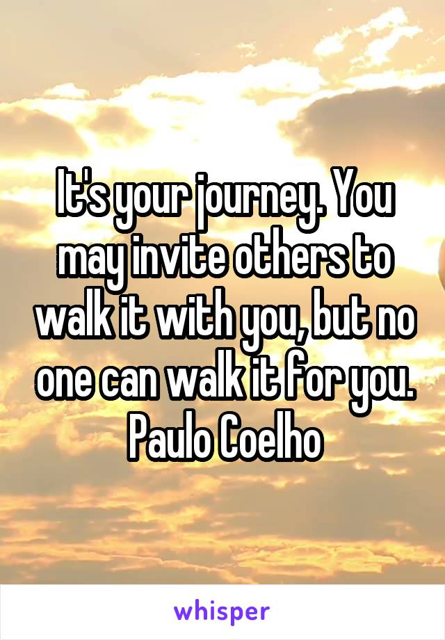 It's your journey. You may invite others to walk it with you, but no one can walk it for you. Paulo Coelho