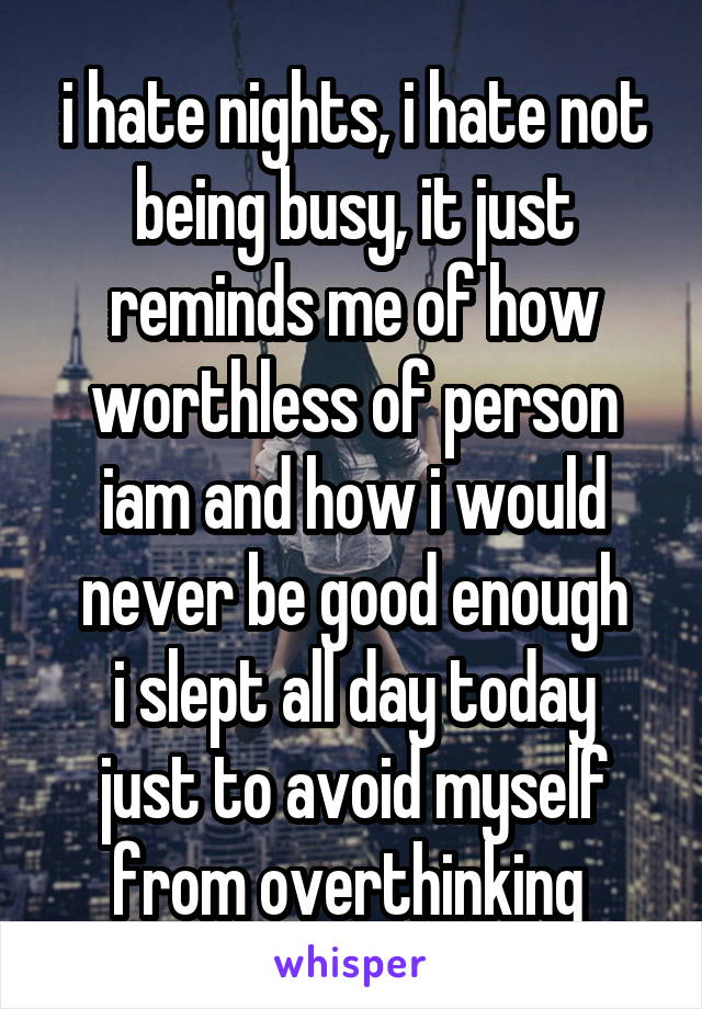 i hate nights, i hate not being busy, it just reminds me of how worthless of person iam and how i would never be good enough i slept all day today just to avoid myself from overthinking