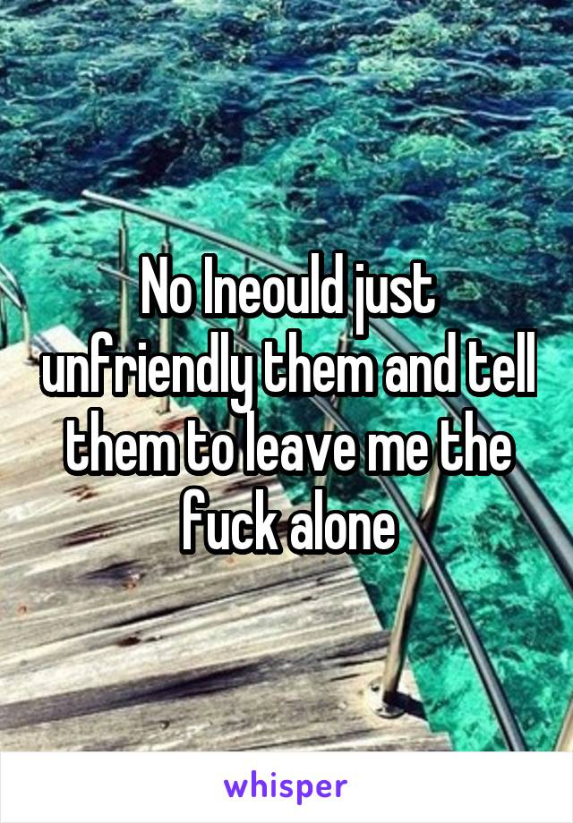 No Ineould just unfriendly them and tell them to leave me the fuck alone
