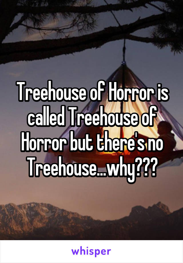 Treehouse of Horror is called Treehouse of Horror but there's no Treehouse...why???