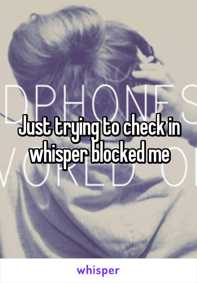 Just trying to check in whisper blocked me