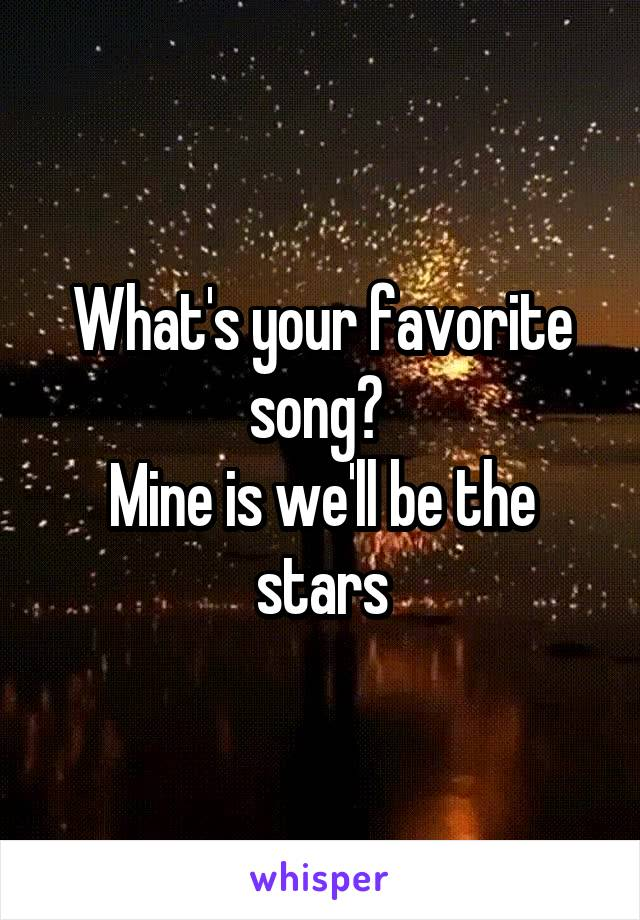 What's your favorite song?  Mine is we'll be the stars