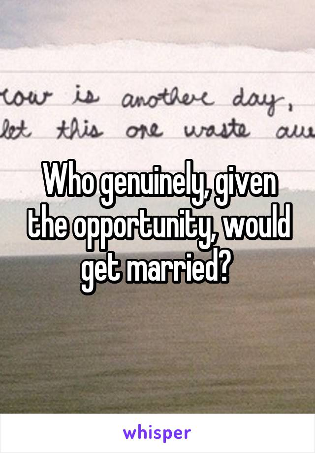 Who genuinely, given the opportunity, would get married?