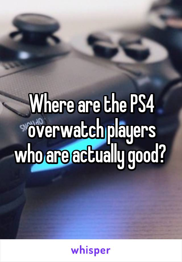 Where are the PS4 overwatch players who are actually good?