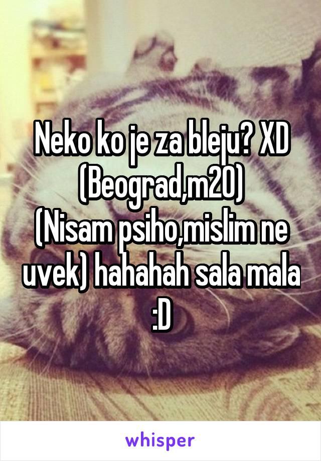 Neko ko je za bleju? XD (Beograd,m20) (Nisam psiho,mislim ne uvek) hahahah sala mala :D