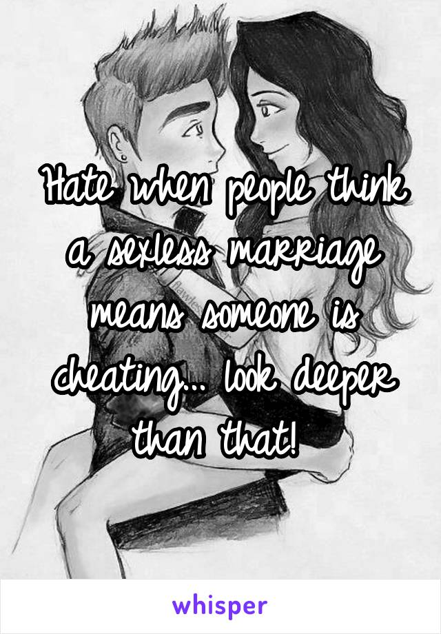 Hate when people think a sexless marriage means someone is cheating... look deeper than that!