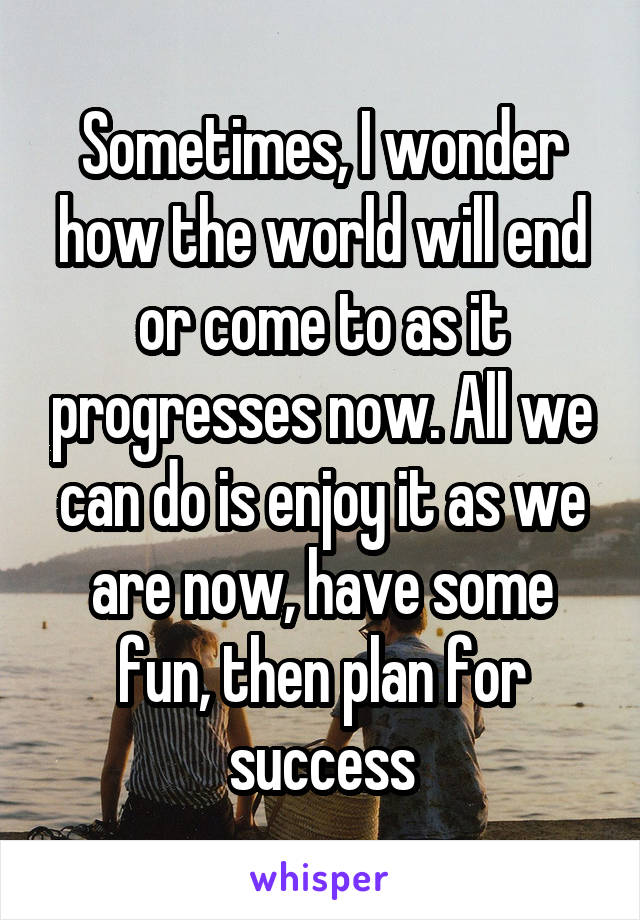 Sometimes, I wonder how the world will end or come to as it progresses now. All we can do is enjoy it as we are now, have some fun, then plan for success
