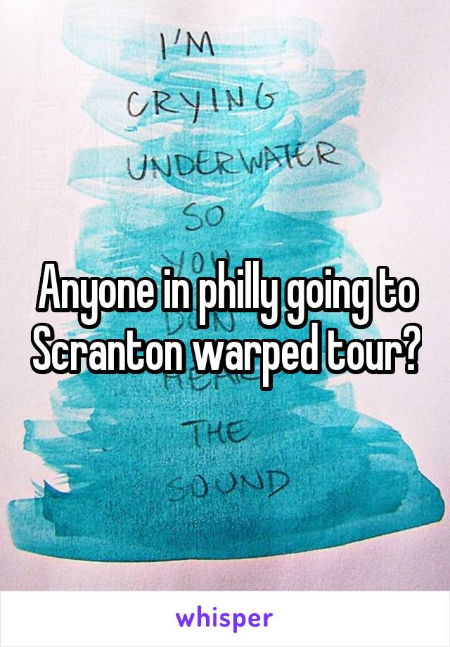 Anyone in philly going to Scranton warped tour?
