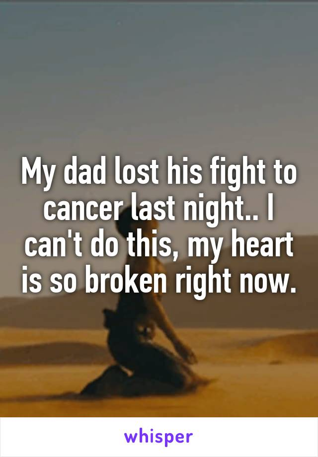 My dad lost his fight to cancer last night.. I can't do this, my heart is so broken right now.