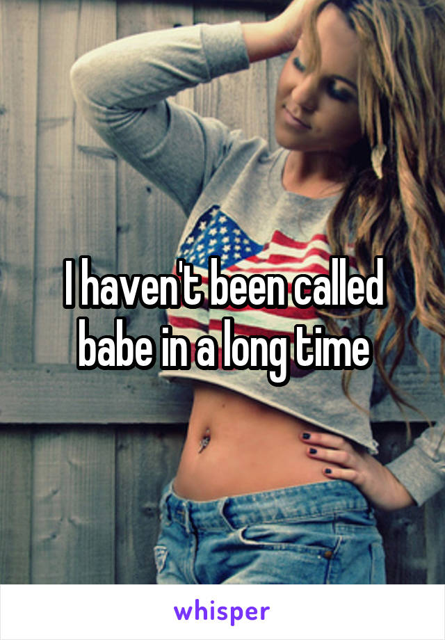 I haven't been called babe in a long time