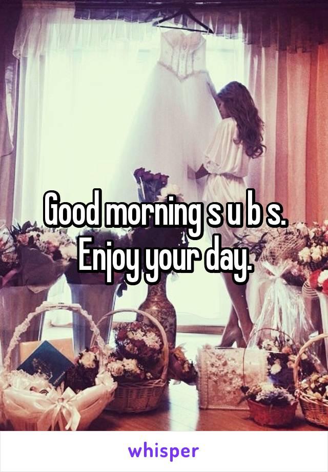 Good morning s u b s. Enjoy your day.