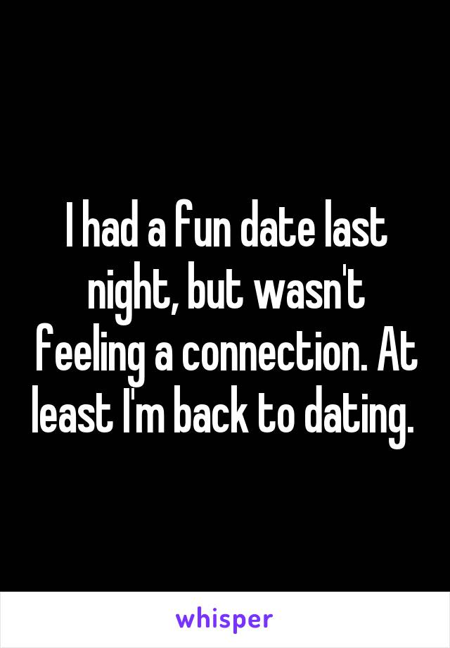 I had a fun date last night, but wasn't feeling a connection. At least I'm back to dating.