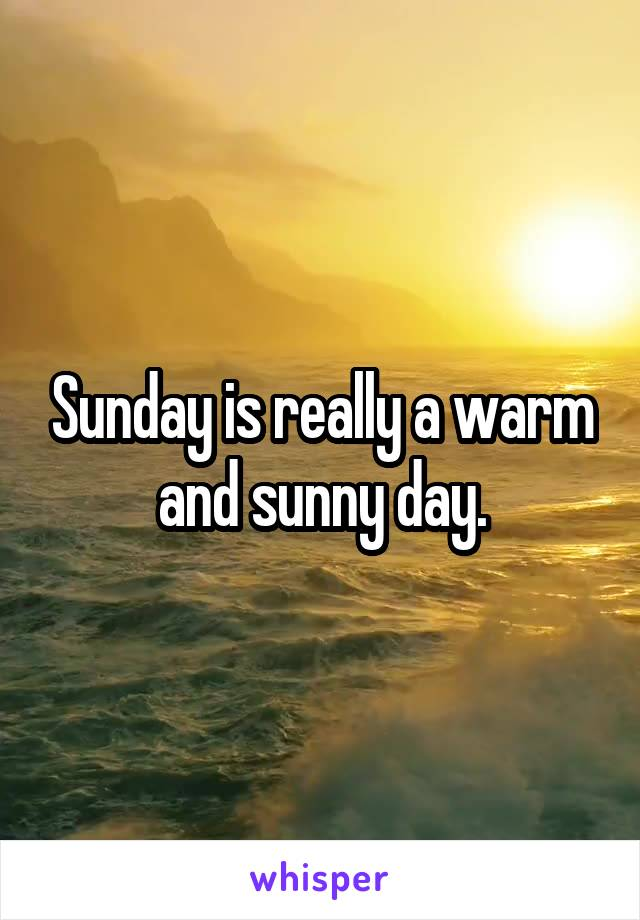 Sunday is really a warm and sunny day.