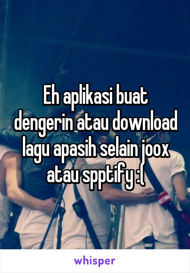 Eh aplikasi buat dengerin atau download lagu apasih selain joox atau spptify :(