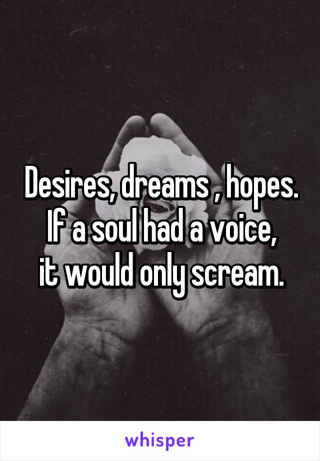 Desires, dreams , hopes. If a soul had a voice, it would only scream.