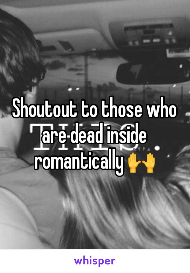 Shoutout to those who are dead inside romantically 🙌