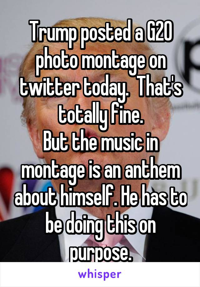 Trump posted a G20 photo montage on twitter today.  That's totally fine. But the music in montage is an anthem about himself. He has to be doing this on purpose.