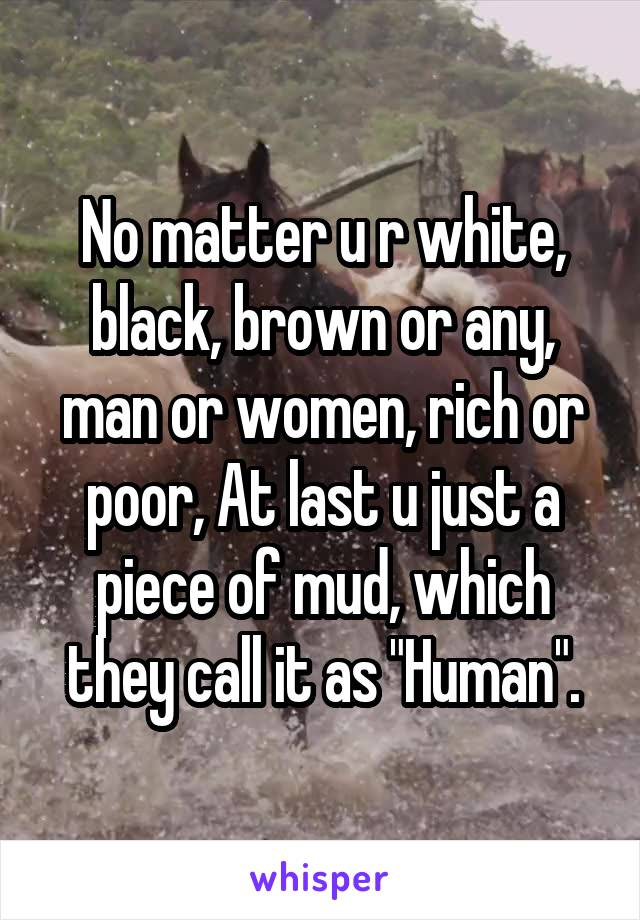 "No matter u r white, black, brown or any, man or women, rich or poor, At last u just a piece of mud, which they call it as ""Human""."
