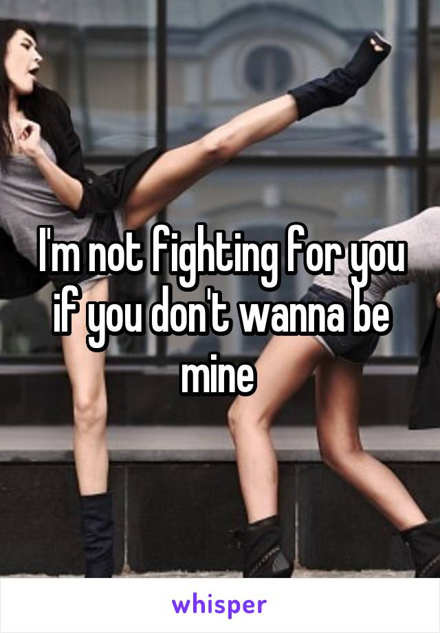 I'm not fighting for you if you don't wanna be mine